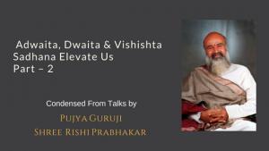 Adwaita, Dwaita & Vishishta Sadhana Elevate Us  Part  2