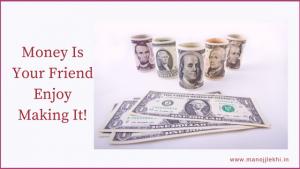 Money Is Your Friend  Enjoy Making It