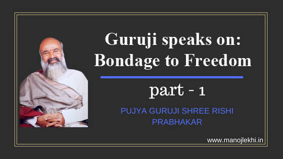 Guruji speaks on: Bondage to Freedom- Part 1