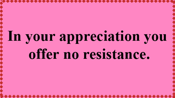 In your Appreciation you offer no Resistance.