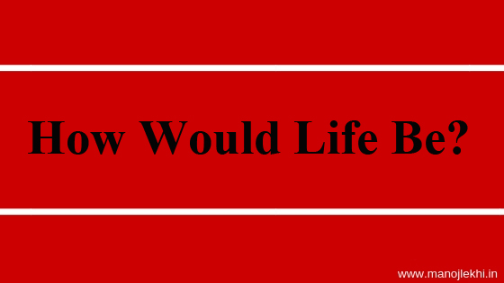 How Would Life Be?