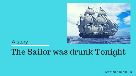 """The Sailor was drunk tonight."""