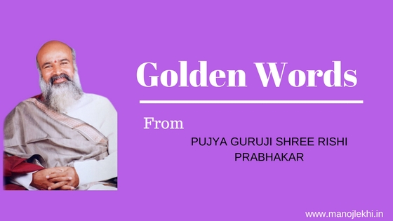 Golden Words….From Guruji Shree Rishi Prabhakar